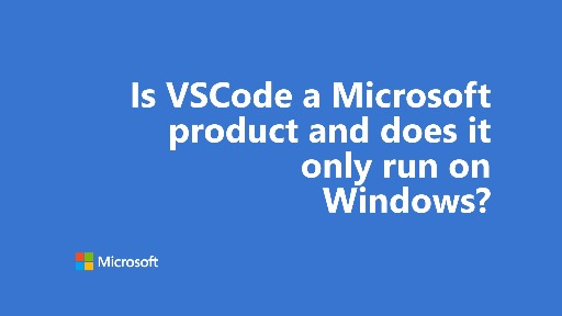 One Dev Question - Is VSCode a Microsoft product and does it only run on Windows?